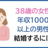 38歳の女性が年収1000万以上の男性と結婚するには